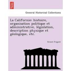 La Californie, Histoire, Organisation Politique Et Administrative, Le Gislation, Description Physique Et GE Ologique, Etc. by Ernest Frignet, 9781241756574.