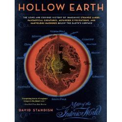 Hollow Earth, The Long and Curious History of Imagining Strange Lands, Fantastical Creatures, Advanced Civilizations and Marvelous Machines Below the Earth's Surface by David Standish, 978