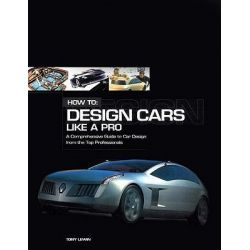How to Design Cars Like a Pro, A Complete Guide to Car Design from the Top Professionals by Tony Lewin, 9780760316412.