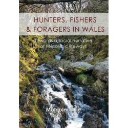 Hunters, Fishers and Foragers in Wales, Towards a Social Narrative of Mesolithic Lifeways by Malcolm Lillie, 9781782979746.
