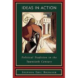 Ideas in Action, Political Tradition in the Twentieth Century by Stephen Eric Bronner, 9780847693870.