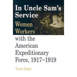 In Uncle Sams Service, Women Workers with the American Expeditionary Force, 1917-1919 by Susan Zeiger, 9780812218756.