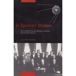In Sputnik's Shadow, The President's Science Advisory Committee and Cold War America by Zuoyue Wang, 9780813546889.
