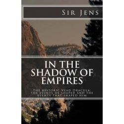 In the Shadow of Empires, The Historic Vlad Dracula: the Events He Shaped and the Events That Shaped Him by Sir Jens, 9780957647206.