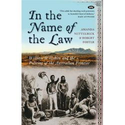 In the Name of the Law, William Willshire and the Policing of the Australian Frontier by Amanda Nettelbeck, 9781862547483.