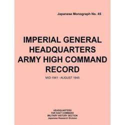 Imperial General Headquarters Army High Command Record, Mid-1941 - August 1945 by Headquarters Far East Command, 9781780399010.