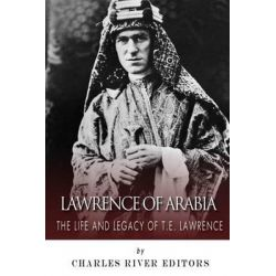 Lawrence of Arabia, The Life and Legacy of T.E. Lawrence by Charles River Editors, 9781503193062.