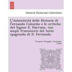 L'Autenticita Delle Historie Di Fernando Colombo E Le Critiche del Signor E. Harrisse, Con Ampli Frammenti del Testo Spagnuolo Di D. Fernando. by Prospero Peragallo, 9781249022886.