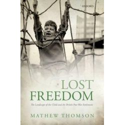 Lost Freedom, The Landscape of the Child and the British Post-war Settlement by Mathew Thomson, 9780199677481.