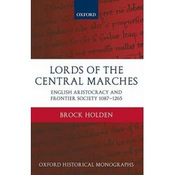 Lords of the Central Marches, English Aristocracy and Frontier Society, 1087-1265 by Brock Holden, 9780199548576.