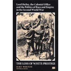 Lord Hailey, the Colonial Office and the Politics of Race and Empire in the Seco, The Loss of White Prestige by Suke Walton, 9780312232146.