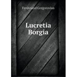 Lucretia Borgia by Ferdinand Gregorovius, 9785519134248.