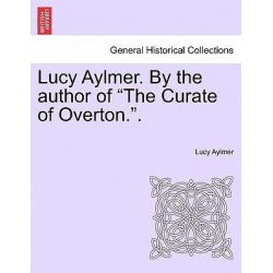 "Lucy Aylmer. by the Author of ""The Curate of Overton.."" by Lucy Aylmer, 9781241404345."