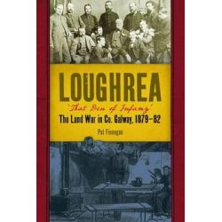 Loughrea, That Den of Infamy, The Land War in County Galway, 1879-82 by Pat Finnegan, 9781846825118.