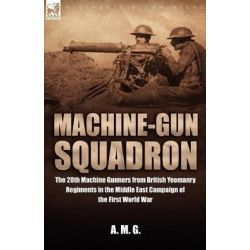 Machine-Gun Squadron, The 20th Machine Gunners from British Yeomanry Regiments in the Middle East Campaign of the First World War by A M G, 9781846771552.