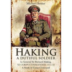 Lt Gen Sir Richard Haking, XI Corps Commander 1915-18, A Study in Corps Command by Michael Senior, 9781848846432.