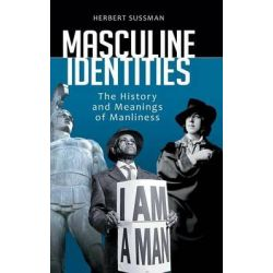 Masculine Identities, The History and Meanings of Manliness by Herbert Sussman, 9780313391590.