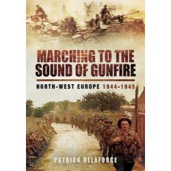 Marching to the Sound of Gunfire, North-West Europe 1944 - 1945 by Patrick Delaforce, 9781783462643.