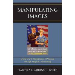 Manipulating Images, World War II Mobilization of Women Through Magazine Advertising by Tawnya J. Adkins Covert, 9780739176740.