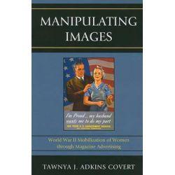 Manipulating Images, World War II Mobilization of Women Through Magazine Advertising by Tawnya J. Adkins Covert, 9780739139110.