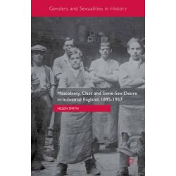 Masculinity, Class and Same-Sex Desire in Industrial England, 1895-1957, Genders and Sexualities in History by Helen Smith, 9781137470980.