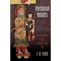 Medieval Robots, Mechanism, Magic, Nature, and Art by E. R. Truitt, 9780812246971.