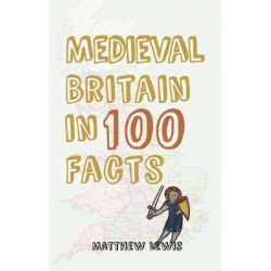 Medieval Britain in 100 Facts, In 100 Facts by Matthew Lewis, 9781445647340.
