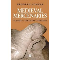 Medieval Mercenaries: v. 1, The Great Companies by Kenneth Fowler, 9780631158868.