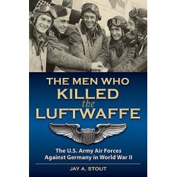 Men Who Killed the Luftwaffe, The U.S. Army Air Forces Against Germany in World War II by Jay A. Stout, 9780811706599.