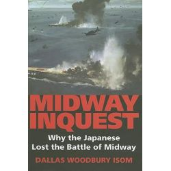 Midway Inquest, Why the Japanese Lost the Battle of Midway by Dallas W. Isom, 9780253349040.