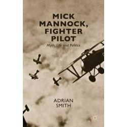 Mick Mannock, Fighter Pilot, Myth, Life and Politics by Adrian Smith, 9781137509826.