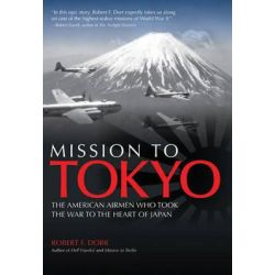 Mission to Tokyo, The American Airmen Who Took the War to the Heart of Japan by Robert F. Dorr, 9780760341223.