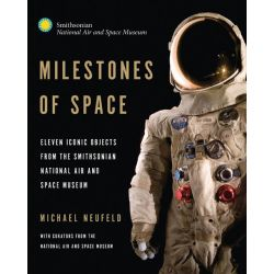 Milestones of Space, Eleven Iconic Objects from the Smithsonian National Air and Space Museum by Michael J. Neufeld, 9780760344446.