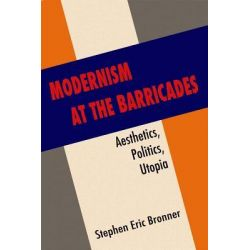 Modernism at the Barricades, Aesthetics, Politics, Utopia by Stephen Eric Bronner, 9780231158220.