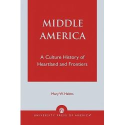 Middle America : A Culture History of Heartland and Frontiers, A Culture History of Heartland and Frontiers by Mary W. Helms, 9780819122308.