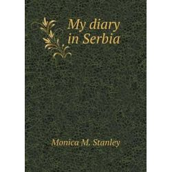 My Diary in Serbia by Monica M Stanley, 9785519326070.