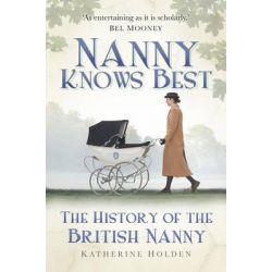 Nanny Knows Best, The History of the British Nanny by Katherine Holden, 9780752461748.
