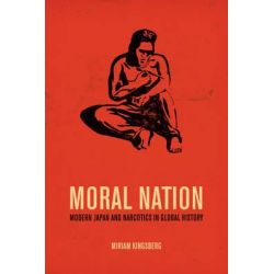 Moral Nation, Modern Japan and Narcotics in Global History by Miriam Kingsberg, 9780520276734.