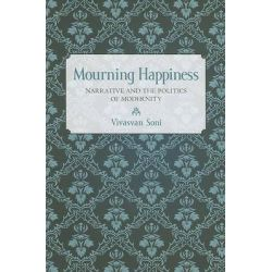 Mourning Happiness, Narrative and the Politics of Modernity by Vivasvan Soni, 9780801448171.