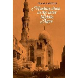Muslim Cities in Later Middle Ages by Ira M. Lapidus, 9780521277624.