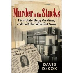 Murder in the Stacks, Penn State, Betsy Aardsma, and the Killer Who Got Away by David Dekok, 9780762780877.