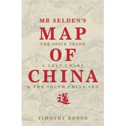Mr Selden's Map of China, The Spice Trade, a Lost Chart and the South China Sea by Timothy Brook, 9781781250389.