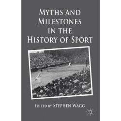 Myths and Milestones in the History of Sport, Myths and Milestones of the Modern Era by Stephen Wagg, 9780230241251.