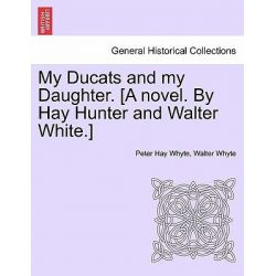 My Ducats and My Daughter. [A Novel. by Hay Hunter and Walter White.] by Peter Hay Whyte, 9781240876754.