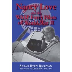 Nancy Love and the WASP Ferry Pilots of World War II, North Texas Military Biography and Memoir Series by Sarah Byrn Rickman, 9781574415766.