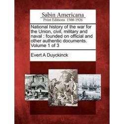 National History of the War for the Union, Civil, Military and Naval, Founded on Official and Other Authentic Documents. Volume 1 of 3 by Evert Augustus Duyckinck, 9781275652330.