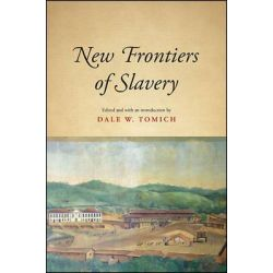 New Frontiers of Slavery, SUNY Series, Fernand Braudel Center Studies in Historical Social Science by Dale W. Tomich, 9781438458632.