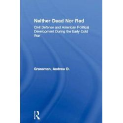 Neither Dead nor Red, Civil Defense and American Political Development During the Early Cold War by Andrew D. Grossman, 9780415929905.