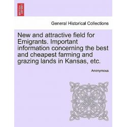 New and Attractive Field for Emigrants. Important Information Concerning the Best and Cheapest Farming and Grazing Lands in Kansas, Etc. by Anonymous, 9781241422059.