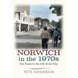 Norwich in the 1970s, Ten Years That Changed a City by Pete Goodrum, 9781445645636.